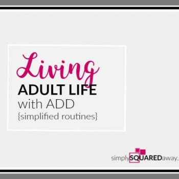Simplify is the mantra for adults with ADD. Simplify all of your routines.