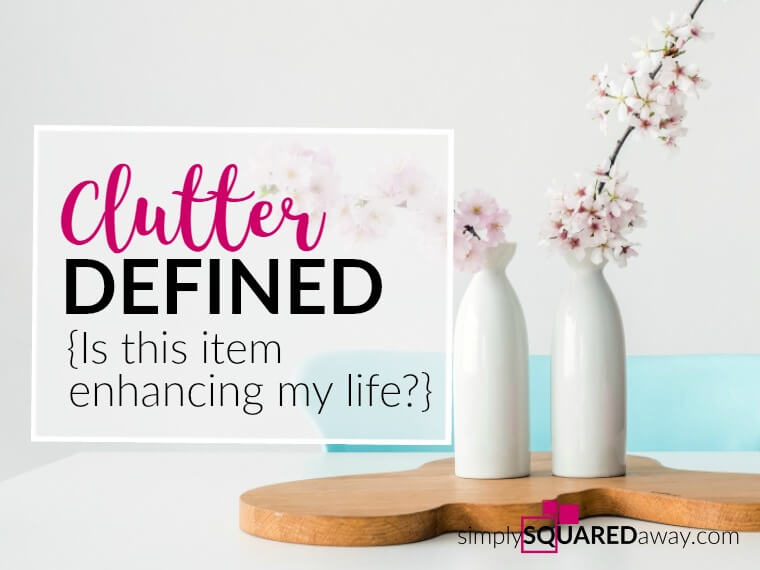Clutter is defined as anything you own, possess, or do that doesn't enhance your life.
