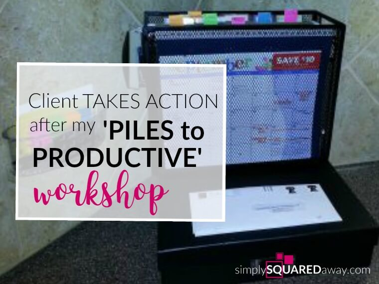My client took action organizing paper after attending my Piles To Productive workshop. You can take action, too, and follow these three steps.