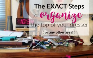 Learn the exact steps to organize the top of your dresser, or any other area. Pictures of someone's real-life example are included.