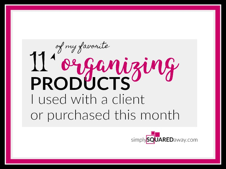Here are 11 of my favorite organizing products that I used with a client or purchased this month!