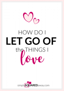 How do you let go of the things you love? I give you answers? Do you really love them? Are you treasuring them?