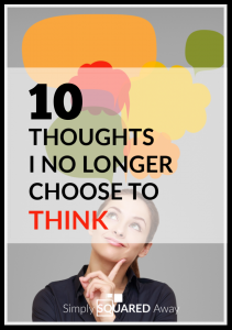 I no longer to choose to think certain thoughts. Here are my top ten.