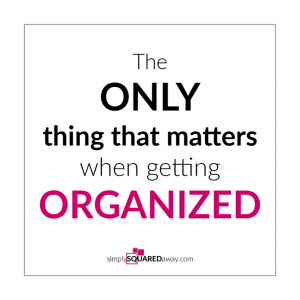 What if I told there was one thing that mattered when getting organized, and it's not what you think?
