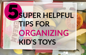 Use these 5 tips to help you organize your kid's toys today!