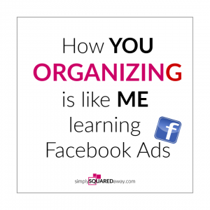 I'm sharing how me learning Facebook ads is just like you organizing your home.