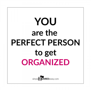 Did you know YOU are the perfect person to get organized? Find out why.