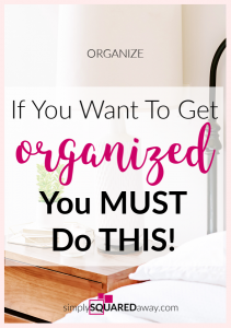 If you want to get organized, you MUST start by doing this one thing.