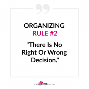 "Organizing Rule number two is ""There is no right or wrong decision. Just make a decision and move on. Support your decision. Decision making takes practice."